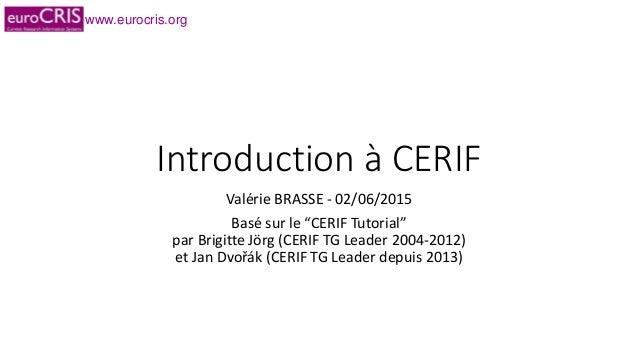 """www.eurocris.org Introduction à CERIF Valérie BRASSE - 02/06/2015 Basé sur le """"CERIF Tutorial"""" par Brigitte Jörg (CERIF TG..."""