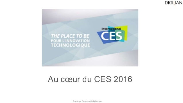 Au cœur du CES 2016 Emmanuel Fraysse – ef@digilian.com