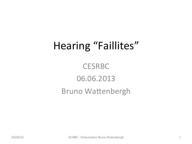 "Hearing ""Faillites"" CESRBC 06.06.2013 Bruno Wa=enbergh CESRBC -‐ PrésentaCon Bruno Wa=enbergh  1 ..."