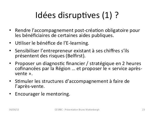 Idées disrupCves (1) ? • Rendre laccompagnement post-‐créaCon obligatoire pour les bénéficiaires de...