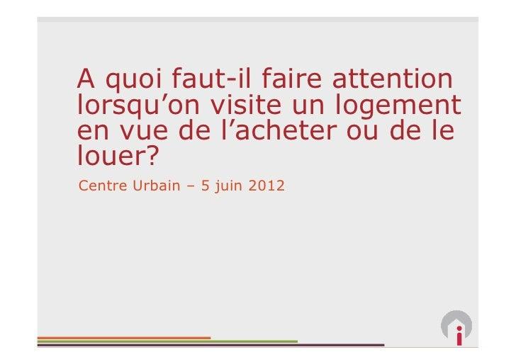 A quoi faut-il faire attentionlorsqu'on visite un logementen vue de l'acheter ou de lelouer?Centre Urbain – 5 juin 2012