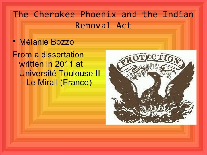 The Cherokee Phoenix and the Indian Removal Act <ul><li>Mélanie Bozzo </li></ul><ul><li>From a dissertation written in 201...