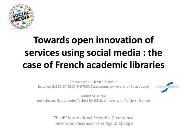 Towards open innovation of services using social media : the case of French academic libraries Emmanuelle CHEVRY PÉBAYLE l...