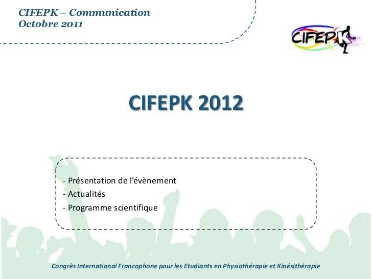 CIFEPK – CommunicationOctobre 2011                              CIFEPK 2012        - Présentation de l'évènement        - ...