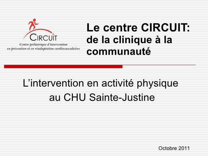 Le centre CIRCUIT:  de la clinique à la communauté L'intervention en activité physique  au CHU Sainte-Justine Octobre 2011