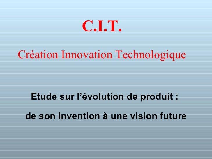 C.I.T. Création Innovation Technologique Etude sur l'évolution de produit :  de son invention à une vision future