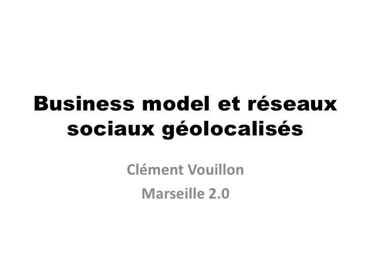 Business model et réseaux sociaux géolocalisés<br />Clément Vouillon<br />Marseille 2.0<br />