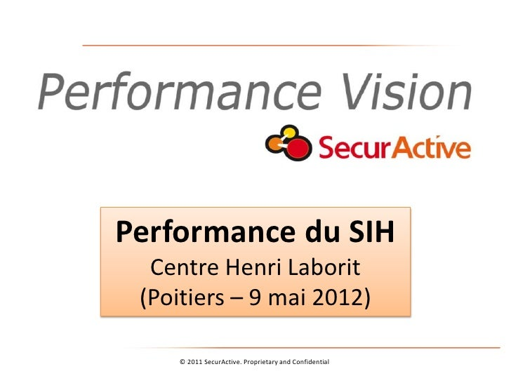 Performance du SIH  Centre Henri Laborit (Poitiers – 9 mai 2012)    © 2011 SecurActive. Proprietary and Confidential