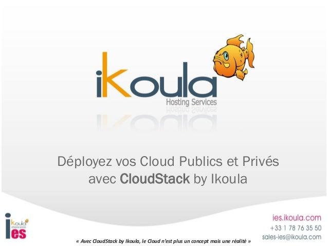 « Avec CloudStack by Ikoula, le Cloud n'est plus un concept mais une réalité »Déployez vos Cloud Publics et Privésavec Clo...
