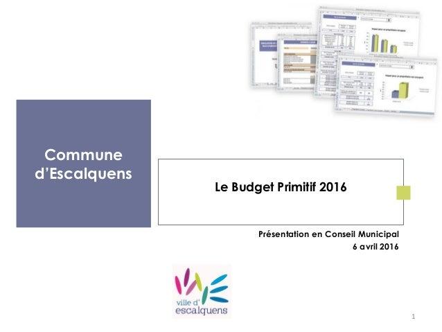 Commune d'Escalquens Le Budget Primitif 2016 Présentation en Conseil Municipal 6 avril 2016 1