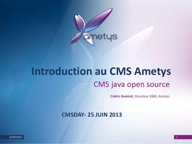 15/07/2013 1 Introduction au CMS Ametys CMS java open source Cédric Damioli, Directeur R&D, Ametys CMSDAY- 25 JUIN 2013