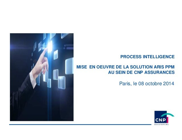 PROCESS INTELLIGENCE MISE EN OEUVRE DE LA SOLUTION ARIS PPM AU SEIN DE CNP ASSURANCES Paris, le 08 octobre 2014