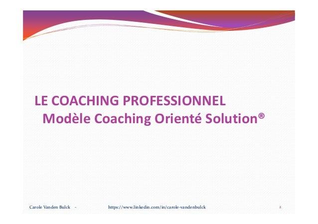 LE COACHING PROFESSIONNEL Modèle Coaching Orienté Solution®Modèle Coaching Orienté Solution® 2Carole Vanden Bulck - https:...