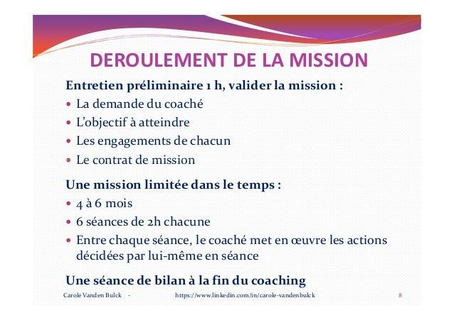 DEROULEMENT DE LA MISSION Entretien préliminaire 1 h, valider la mission : La demande du coaché L'objectif à atteindre Les...
