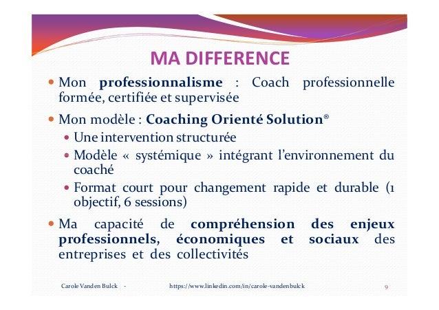MA DIFFERENCE Mon professionnalisme : Coach professionnelle formée, certifiée et supervisée Mon modèle : Coaching Orienté ...