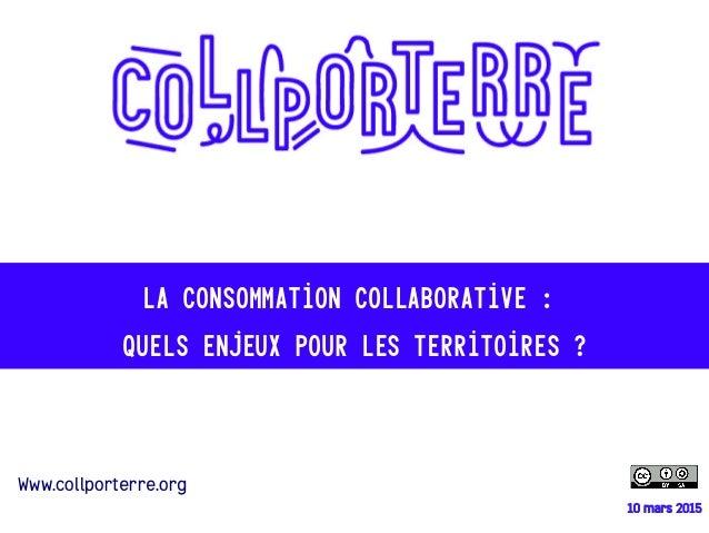 10 mars 2015 La consommation collaborative : quels enjeux pour les territoires ? Www.collporterre.org