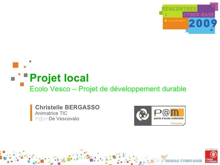 Projet local Ecolo Vesco – Projet de développement durable   Christelle BERGASSO  Animatrice TIC  P@m De Vescovato