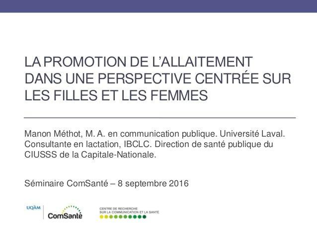 LA PROMOTION DE L'ALLAITEMENT DANS UNE PERSPECTIVE CENTRÉE SUR LES FILLES ET LES FEMMES Manon Méthot, M. A. en communicati...