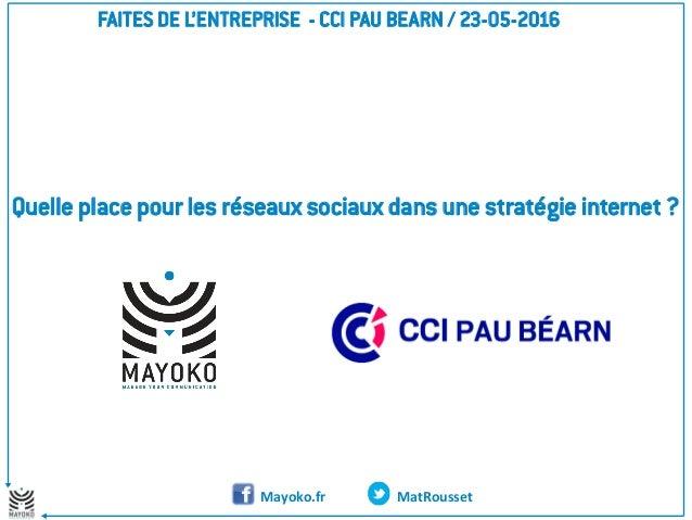MatRousset Quelle place pour les réseaux sociaux dans une stratégie internet ? FAITES DE L'ENTREPRISE - CCI PAU BEARN / 23...