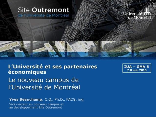 Vice-recteur au nouveau campus et au développement Site Outremont Yves Beauchamp, C.Q., Ph.D., FACG, ing. L'Université et ...