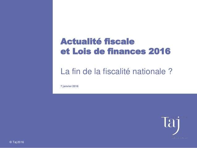 © Taj 2016 Actualité fiscale et Lois de finances 2016 La fin de la fiscalité nationale ? 7 janvier 2016