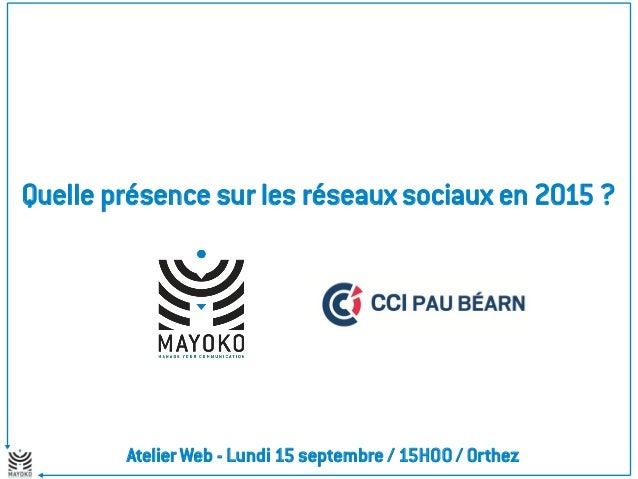 Quelle présence sur les réseaux sociaux en 2015 ?  Atelier Web - Lundi 15 septembre / 15H00 / Orthez