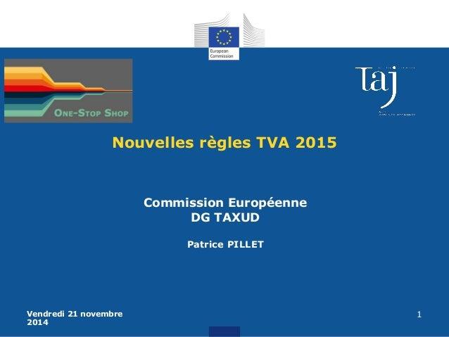 Vendredi 21 novembre  2014  1  Nouvelles règles TVA 2015  Commission Européenne  DG TAXUD  Patrice PILLET