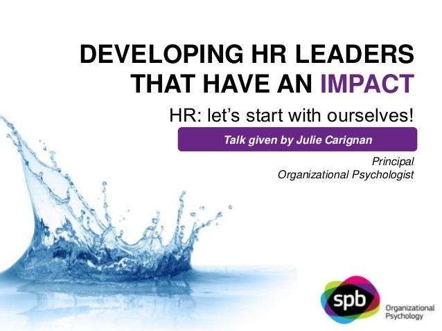 DEVELOPING HR LEADERS  THAT HAVE AN IMPACT  HR: let's start with ourselves!  Talk given by Julie Carignan  Principal  Orga...