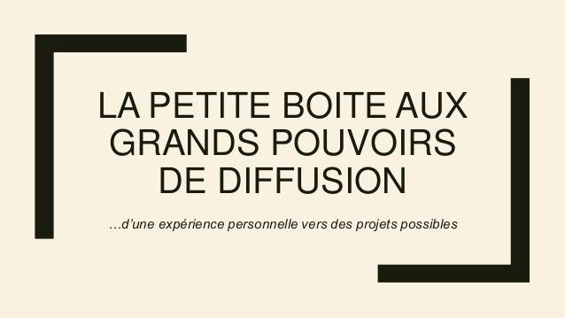 LA PETITE BOITE AUX GRANDS POUVOIRS DE DIFFUSION …d'une expérience personnelle vers des projets possibles