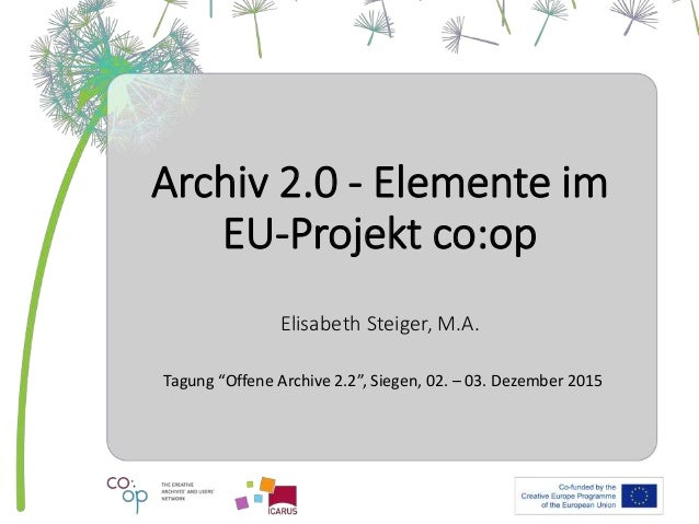 "Archiv 2.0 - Elemente im EU-Projekt co:op Elisabeth Steiger, M.A. Tagung ""Offene Archive 2.2"", Siegen, 02. – 03. Dezember ..."