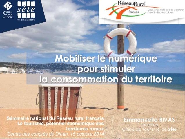 Mobiliser le numérique  pour stimuler  la consommation du territoire  Emmanuelle RIVAS  Directrice  Office de Tourisme de ...