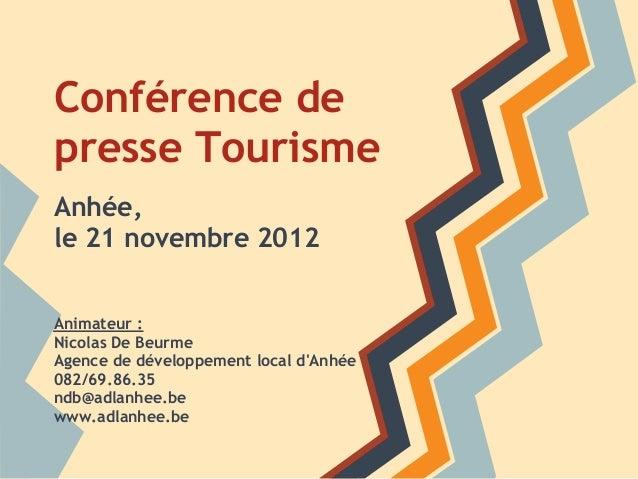 Conférence depresse TourismeAnhée,le 21 novembre 2012Animateur :Nicolas De BeurmeAgence de développement local dAnhée082/6...
