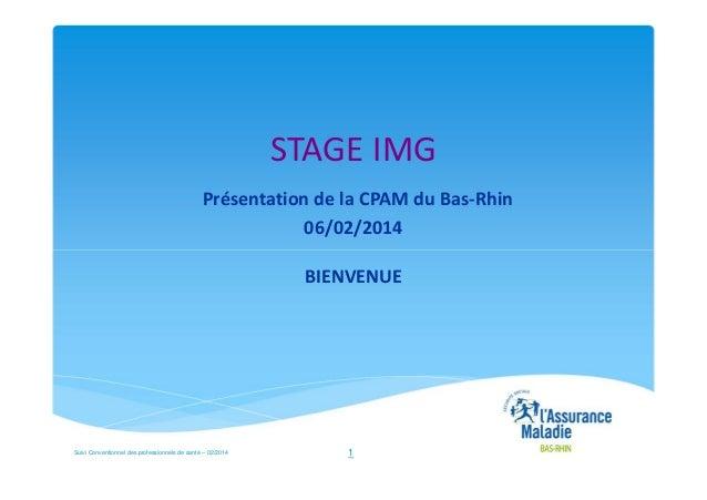 STAGE IMG Présentation de la CPAM du Bas-Rhin 06/02/2014 BIENVENUE  Suivi Conventionnel des professionnels de santé – 02/2...