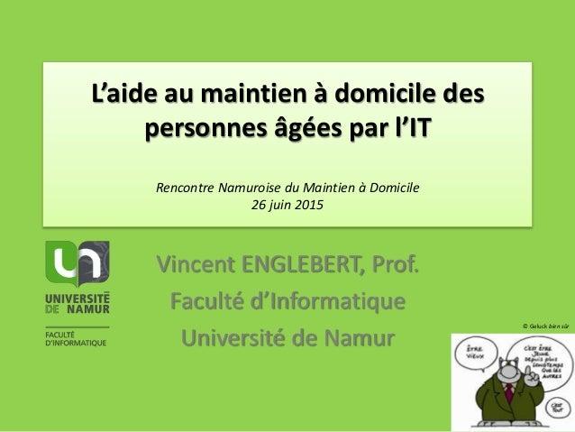 L'aide au maintien à domicile des personnes âgées par l'IT Rencontre Namuroise du Maintien à Domicile 26 juin 2015 Vincent...