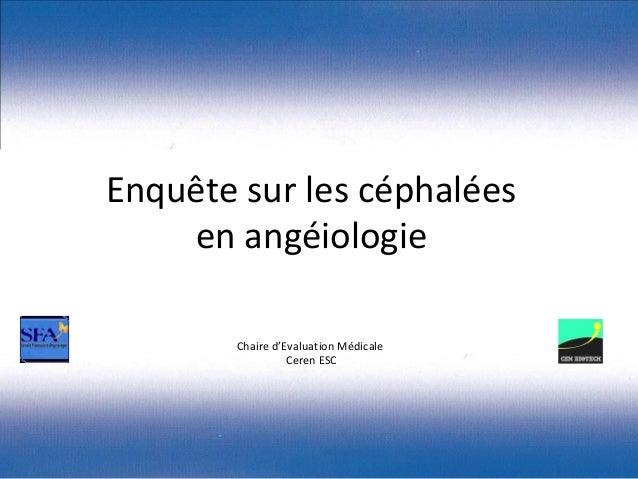 Enquête sur les céphalées    en angéiologie       Chaire d'Evaluation Médicale                 Ceren ESC
