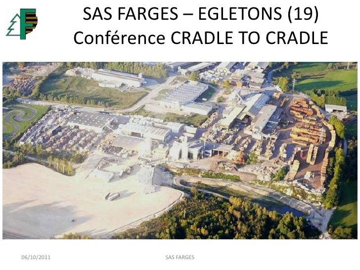 SAS FARGES – EGLETONS (19)Conférence CRADLE TO CRADLE<br />06/10/2011<br />SAS FARGES<br />
