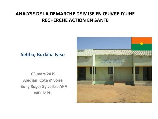 ANALYSE DE LA DEMARCHE DE MISE EN ŒUVRE D'UNE RECHERCHE ACTION EN SANTE Sebba, Burkina Faso 03 mars 2015 Abidjan, Côte d'I...