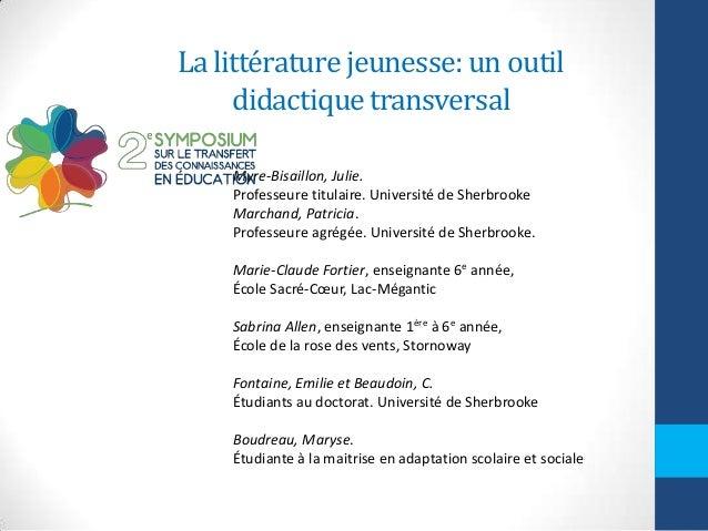 La littérature jeunesse: un outil didactique transversal Myre-Bisaillon, Julie. Professeure titulaire. Université de Sherb...