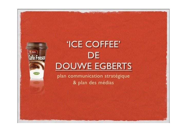 !        'ICE COFFEE'            DE     DOUWE EGBERTS     plan communication stratégique            & plan des médias