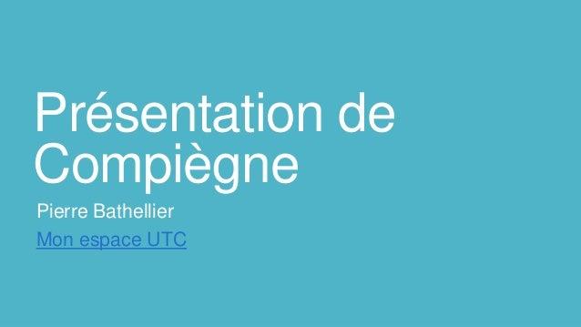 Présentation de Compiègne Pierre Bathellier Mon espace UTC