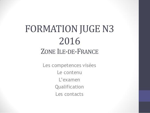 FORMATION JUGE N3 2016 ZONE ILE-DE-FRANCE Les competences visées Le contenu L'examen Qualification Les contacts