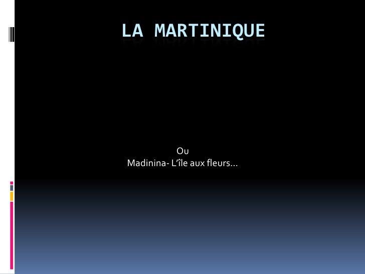 La Martinique<br />Ou <br />Madinina- L'île aux fleurs…<br />