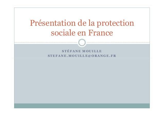 S T É F A N E M O U I L L E S T E F A N E . M O U I L L E @ O R A N G E . F R Présentation de la protection sociale en Fra...
