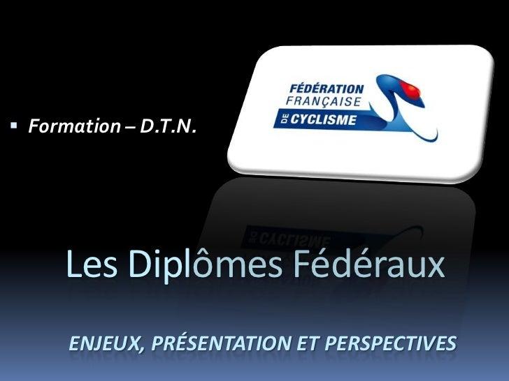  Formation – D.T.N.     Les Diplômes Fédéraux      ENJEUX, PRÉSENTATION ET PERSPECTIVES