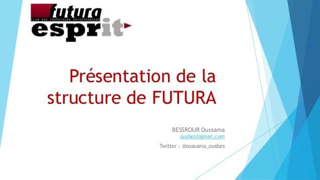 Présentation de lastructure de FUTURABESSROUR Oussamaousbes@gmail.comTwitter : @oussama_ousbes