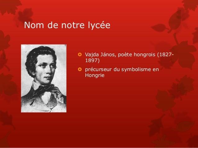 Nom de notre lycée  Vajda János, poète hongrois (1827- 1897)  précurseur du symbolisme en Hongrie