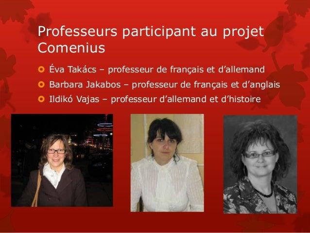 Professeurs participant au projet Comenius  Éva Takács – professeur de français et d'allemand  Barbara Jakabos – profess...