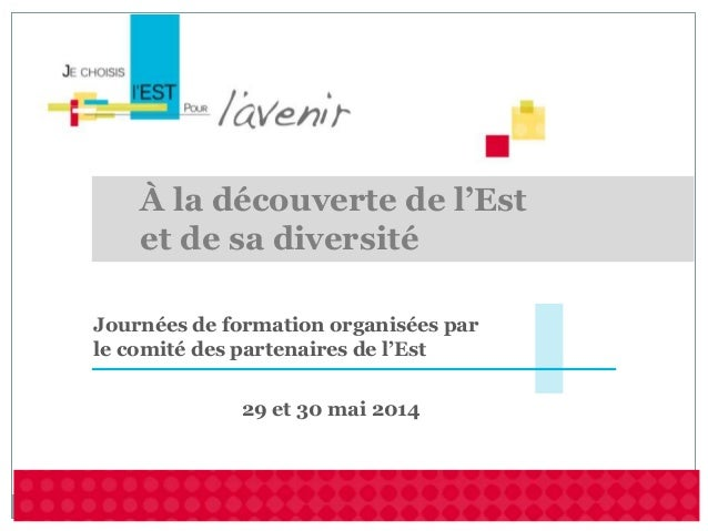 29 et 30 mai 2014 Journées de formation organisées par le comité des partenaires de l'Est À la découverte de l'Est et de s...