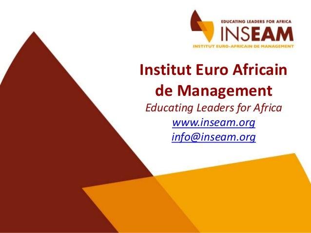Institut Euro Africain  de ManagementEducating Leaders for Africa     www.inseam.org     info@inseam.org