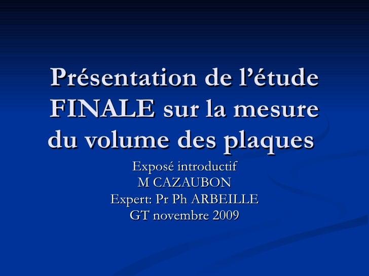 Présentation de l'étude FINALE sur la mesure du volume des plaques  Exposé introductif M CAZAUBON Expert: Pr Ph ARBEILLE G...